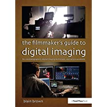 The Filmmaker's Guide to Digital Imaging: for Cinematographers, Digital Imaging Technicians, and Camera Assistants (English Edition)