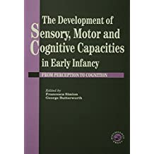 The Development Of Sensory, Motor And Cognitive Capacities In Early Infancy: From Sensation To Cognition (English Edition)