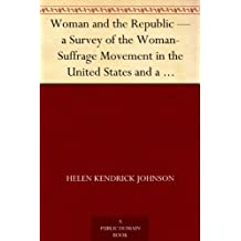 Woman and the Republic ¿ a Survey of the Woman-Suffrage Movement in the United States and a Discussion of the Claims and Arguments of Its Foremost Advocates (English Edition)