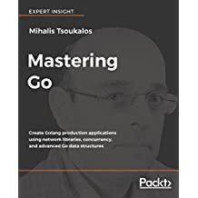 Mastering Go: Create Golang production applications using network libraries, concurrency, and advanced Go data structures (English Edition)