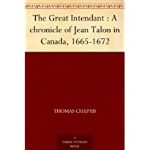 The Great Intendant : A chronicle of Jean Talon in Canada, 1665-1672 (English Edition)