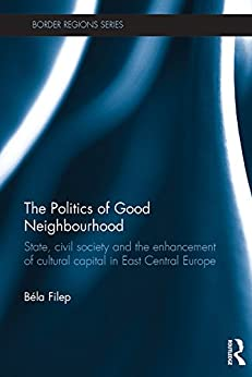 """The Politics of Good Neighbourhood: State, civil society and the enhancement of cultural capital in East Central Europe (Border Regions Series) (English Edition)"",作者:[Béla Filep]"