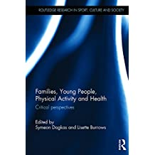 Families, Young People, Physical Activity and Health: Critical Perspectives (Routledge Research in Sport, Culture and Society) (English Edition)