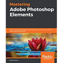 Mastering Adobe Photoshop Elements: Excel in digital photography and image editing for print and web using Photoshop Elements 2019 (English Edition)