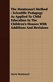 """""""The Montessori Method: Scientific Pedagogy as Applied to Child Education in the Children's Houses with Additions and Revisions (English Edition)"""",作者:[Montessori, Maria]"""