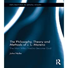 The Philosophy, Theory and Methods of J. L. Moreno: The Man Who Tried to Become God (Explorations in Mental Health) (English Edition)