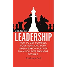 The Book of Leadership: How to Get Yourself, Your Team and Your Organisation Further Than You Ever Thought Possible (English Edition)