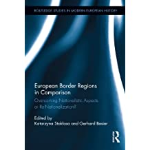 European Border Regions in Comparison: Overcoming Nationalistic Aspects or Re-Nationalization? (Routledge Studies in Modern European History Book 21) (English Edition)