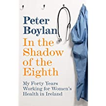 In the Shadow of the Eighth: My Forty Years Working for Women's Health in Ireland (English Edition)