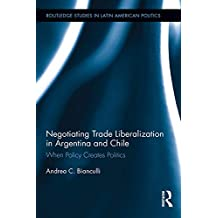 Negotiating Trade Liberalization in Argentina and Chile: When Policy creates Politics (Routledge Studies in Latin American Politics Book 17) (English Edition)