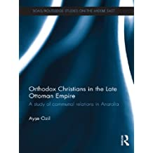 Orthodox Christians in the Late Ottoman Empire: A Study of Communal Relations in Anatolia (SOAS/Routledge Studies on the Middle East) (English Edition)