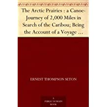 The Arctic Prairies : a Canoe-Journey of 2,000 Miles in Search of the Caribou; Being the Account of a Voyage to the Region North of Aylemer Lake (English Edition)