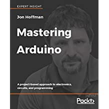 Mastering Arduino: A project-based approach to electronics, circuits, and programming (English Edition)