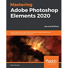 Mastering Adobe Photoshop Elements 2020: Supercharge your image editing using the latest features and techniques in Photoshop Elements, 2nd Edition (English Edition)