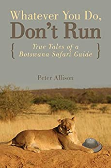 """Whatever You Do, Don't Run: True Tales of a Botswana Safari Guide (English Edition)"",作者:[Allison, Peter]"