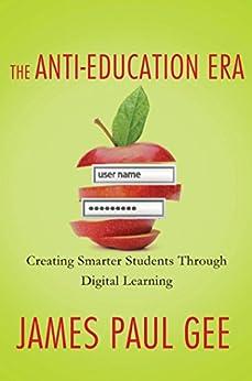 """The Anti-Education Era: Creating Smarter Students through Digital Learning (English Edition)"",作者:[Gee, James Paul]"