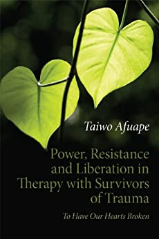 """""""Power, Resistance and Liberation in Therapy with Survivors of Trauma: To Have Our Hearts Broken (English Edition)"""",作者:[Afuape, Taiwo]"""
