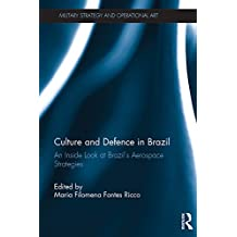 Culture and Defence in Brazil: An Inside Look at Brazil's Aerospace Strategies (Military Strategy and Operational Art) (English Edition)