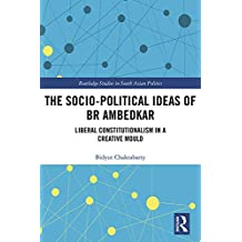 The Socio-political Ideas of BR Ambedkar: Liberal constitutionalism in a creative mould (Routledge Studies in South Asian Politics Book 16) (English Edition)