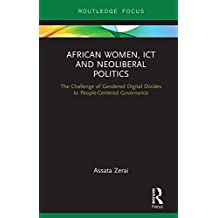 African Women, ICT and Neoliberal Politics: The Challenge of Gendered Digital Divides to People-Centered Governance (Routledge Studies on Gender and Sexuality in Africa Book 4) (English Edition)