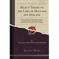 Select Theses on the Laws of Holland and Zeeland: Being a Commentary of Hugo Grotius Introduction to Dutch Jurisprudence, and Intended to Supply Certain Defects Therein, and to Determine Some of the Celebrated Controversies on the Law of Holland
