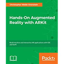 Hands-On Augmented Reality with ARKit: Build intuitive and interactive AR applications with iOS and Swift (English Edition)