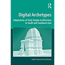 Digital Archetypes: Adaptations of Early Temple Architecture in South and Southeast Asia (Digital Research in the Arts and Humanities) (English Edition)
