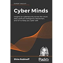 Cyber Minds: Insights on cybersecurity across the cloud, data, artificial intelligence, blockchain, and IoT to keep you cyber safe (English Edition)