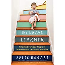 The Brave Learner: Finding Everyday Magic in Homeschool, Learning, and Life (English Edition)