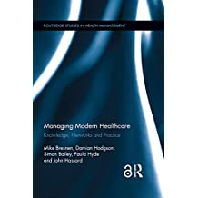 Managing Modern Healthcare: Knowledge, Networks and Practice (Routledge Studies in Health Management Book 2) (English Edition)