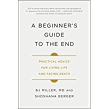 A Beginner's Guide to the End: Practical Advice for Living Life and Facing Death (English Edition)