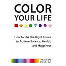 Color Your Life: How to Use the Right Colors to Achieve Balance, Health, and Happiness (English Edition)