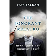 The Ignorant Maestro: How Great Leaders Inspire Unpredictable Brilliance (English Edition)