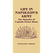 Life In Napoleon's Army: The Memoirs of Captain Elzear Blaze (Napoleonic Library Book 28) (English Edition)