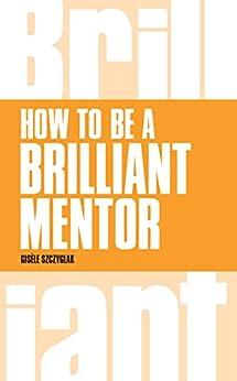 """How to be a Brilliant Mentor (Brilliant Business) (English Edition)"",作者:[Szczyglak, Gisele]"