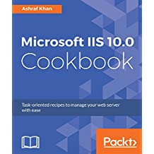 Microsoft IIS 10.0 Cookbook: Task-oriented recipes to manage your web server with ease (English Edition)