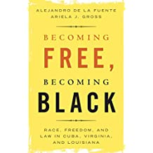 Becoming Free, Becoming Black: Race, Freedom, and Law in Cuba, Virginia, and Louisiana (Studies in Legal History) (English Edition)