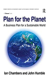 """""""Plan for the Planet: A Business Plan for a Sustainable World (Gower Green Economics and Sustainable Growth Series) (English Edition)"""",作者:[Chambers, Ian, Humble, John]"""