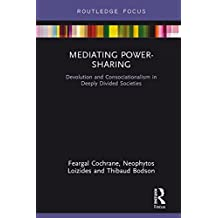 Mediating Power-Sharing: Devolution and Consociationalism in Deeply Divided Societies (English Edition)