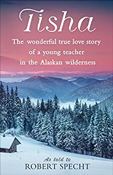 """Tisha: The Wonderful True Love Story of a Young Teacher in the Alaskan Wilderness (English Edition)"",作者:[Specht, Robert, Anne Purdy]"