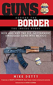 """""""Guns Across the Border: How and Why the U.S. Government Smuggled Guns into Mexico: The Inside Story (English Edition)"""",作者:[Detty, Mike]"""