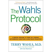 The Wahls Protocol: A Radical New Way to Treat All Chronic Autoimmune Conditions Using Paleo Princip les (English Edition)