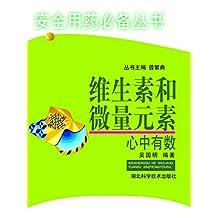 安全用药必备丛书——维生素和微量元素,心中有素 (安全用药你我他)