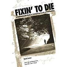 Fixin' to Die: A Compassionate Guide to Committing Suicide or Staying Alive (Death, Value and Meaning Series) (English Edition)