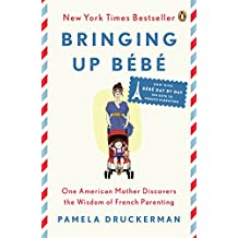 Bringing Up Bébé: One American Mother Discovers the Wisdom of French Parenting (now with Bébé Day by Day: 100 Keys to French Parenting) (English Edition)