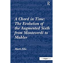 A Chord in Time: The Evolution of the Augmented Sixth from Monteverdi to Mahler (English Edition)