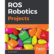ROS Robotics Projects: Make your robots see, sense, and interact with cool and engaging projects with Robotic Operating System (English Edition)