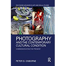 Photography and the Contemporary Cultural Condition: Commemorating the Present (Routledge Advances in Art and Visual Studies) (English Edition)