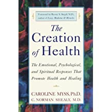 The Creation of Health: The Emotional, Psychological, and Spiritual Responses That Promote Health and Healing (English Edition)