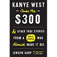 Kanye West Owes Me $300: And Other True Stories from a White Rapper Who Almost Made It Big (English Edition)